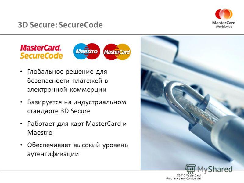 ©2010 MasterCard. Proprietary and Confidential Глобальное решение для безопасности платежей в электронной коммерции Базируется на индустриальном стандарте 3D Secure Работает для карт MasterCard и Maestro Обеспечивает высокий уровень аутентификации 3D