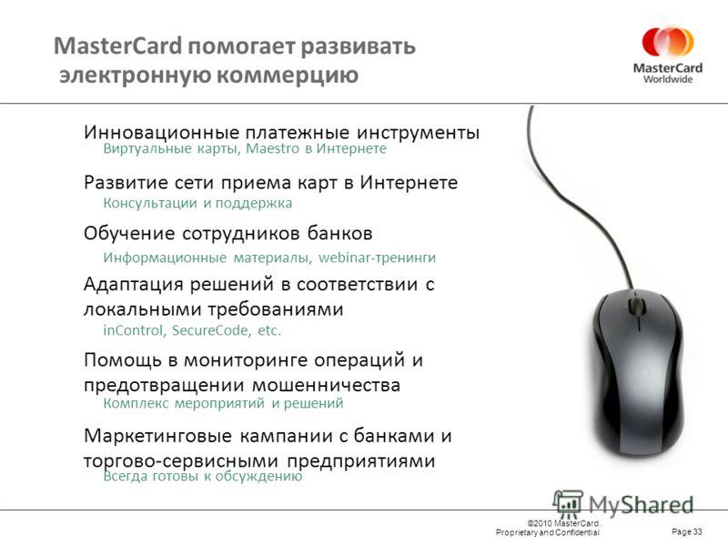 ©2010 MasterCard. Proprietary and Confidential MasterCard помогает развивать электронную коммерцию Page 33 Инновационные платежные инструменты Развитие сети приема карт в Интернете Обучение сотрудников банков Адаптация решений в соответствии с локаль