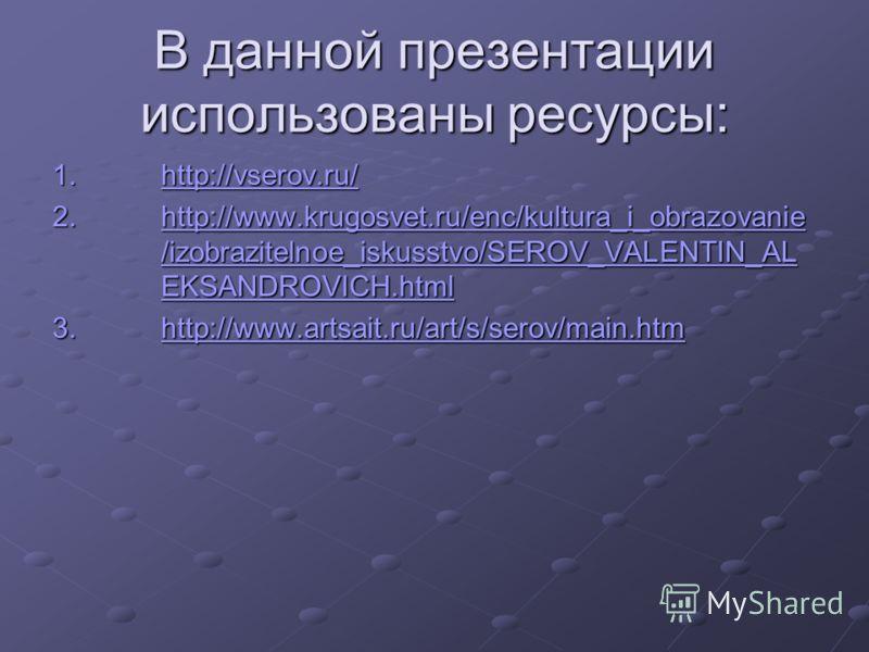 В данной презентации использованы ресурсы: 1.http://vserov.ru/ http://vserov.ru/ 2.http://www.krugosvet.ru/enc/kultura_i_obrazovanie /izobrazitelnoe_iskusstvo/SEROV_VALENTIN_AL EKSANDROVICH.html http://www.krugosvet.ru/enc/kultura_i_obrazovanie /izob