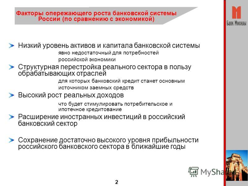 2 Низкий уровень активов и капитала банковской системы явно недостаточный для потребностей российской экономики Структурная перестройка реального сектора в пользу обрабатывающих отраслей для которых банковский кредит станет основным источником заемны
