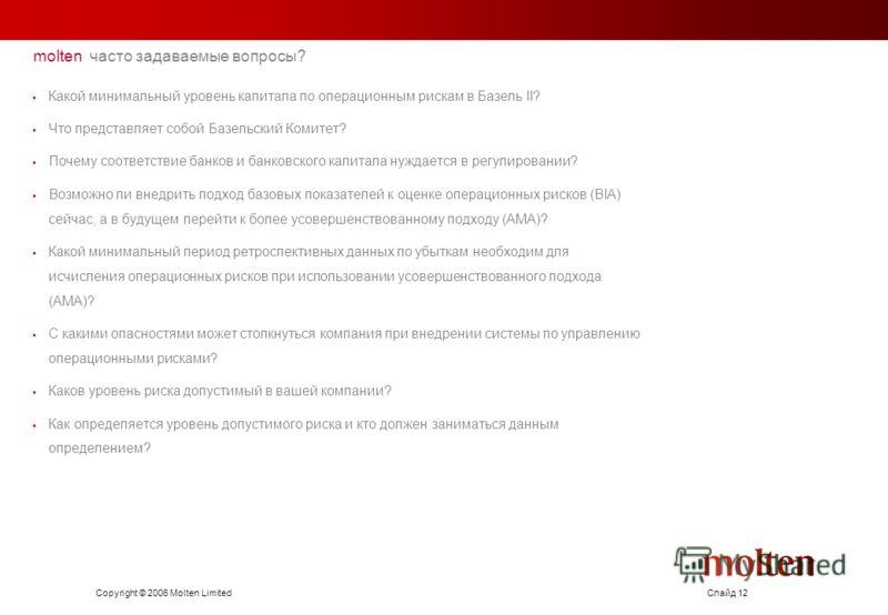 Copyright © 2006 Molten LimitedСлайд 12 molten часто задаваемые вопросы? Какой минимальный уровень капитала по операционным рискам в Базель II? Что представляет собой Базельский Комитет? Почему соответствие банков и банковского капитала нуждается в р
