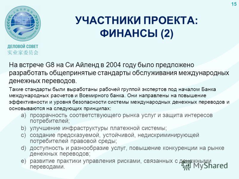 УЧАСТНИКИ ПРОЕКТА: ФИНАНСЫ (2) На встрече G8 на Си Айленд в 2004 году было предложено разработать общепринятые стандарты обслуживания международных денежных переводов. Такие стандарты были выработаны рабочей группой экспертов под началом Банка междун