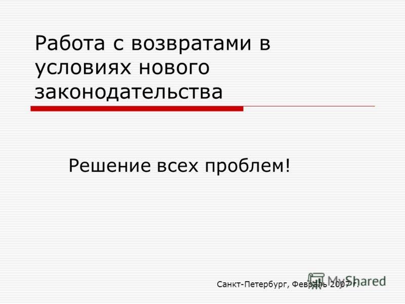 Санкт-Петербург, Февраль 2007 г. Работа с возвратами в условиях нового законодательства Решение всех проблем!