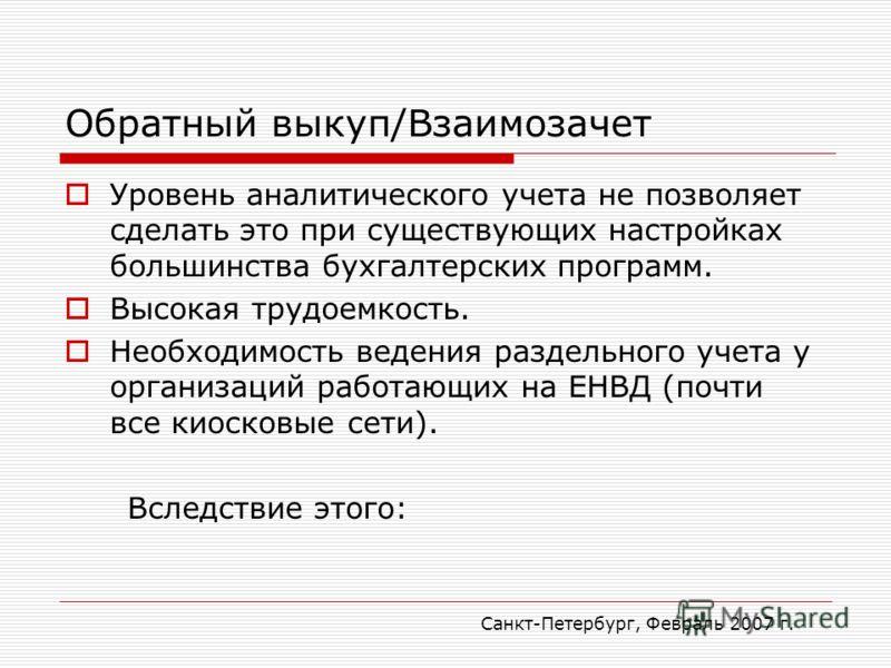 Санкт-Петербург, Февраль 2007 г. Обратный выкуп/Взаимозачет Уровень аналитического учета не позволяет сделать это при существующих настройках большинства бухгалтерских программ. Высокая трудоемкость. Необходимость ведения раздельного учета у организа
