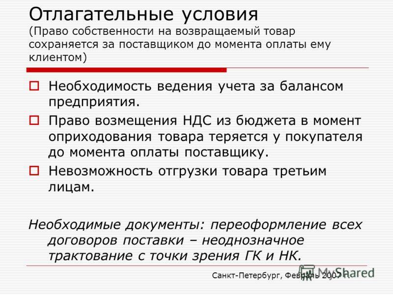 Санкт-Петербург, Февраль 2007 г. Отлагательные условия (Право собственности на возвращаемый товар сохраняется за поставщиком до момента оплаты ему клиентом) Необходимость ведения учета за балансом предприятия. Право возмещения НДС из бюджета в момент