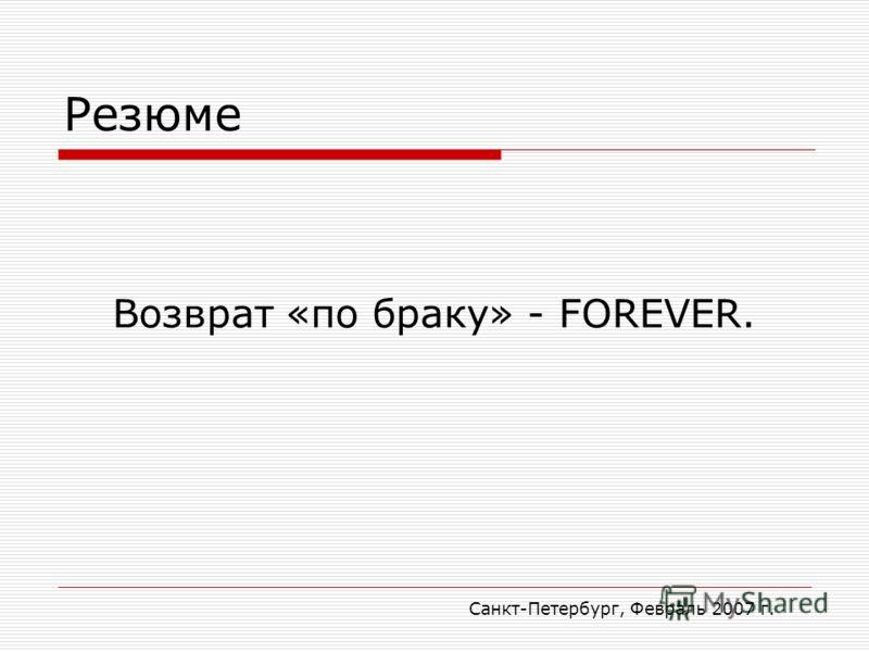 Санкт-Петербург, Февраль 2007 г. Резюме Возврат «по браку» - FOREVER.