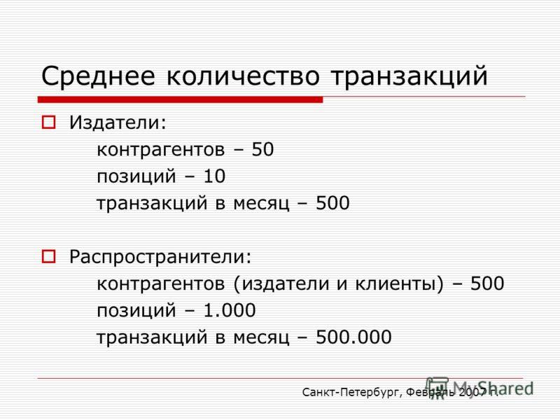 Санкт-Петербург, Февраль 2007 г. Среднее количество транзакций Издатели: контрагентов – 50 позиций – 10 транзакций в месяц – 500 Распространители: контрагентов (издатели и клиенты) – 500 позиций – 1.000 транзакций в месяц – 500.000