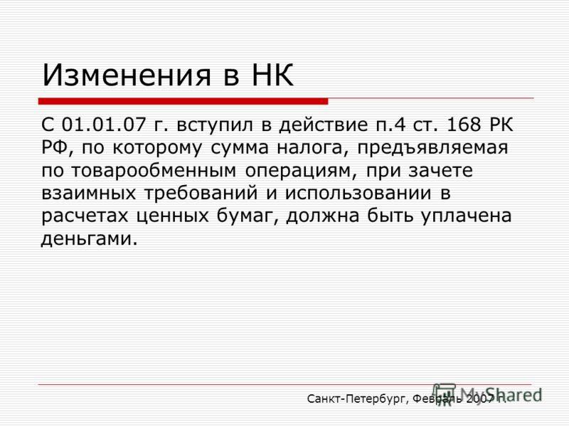 Санкт-Петербург, Февраль 2007 г. Изменения в НК С 01.01.07 г. вступил в действие п.4 ст. 168 РК РФ, по которому сумма налога, предъявляемая по товарообменным операциям, при зачете взаимных требований и использовании в расчетах ценных бумаг, должна бы