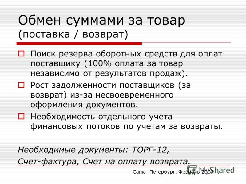 Санкт-Петербург, Февраль 2007 г. Обмен суммами за товар (поставка / возврат) Поиск резерва оборотных средств для оплат поставщику (100% оплата за товар независимо от результатов продаж). Рост задолженности поставщиков (за возврат) из-за несвоевременн