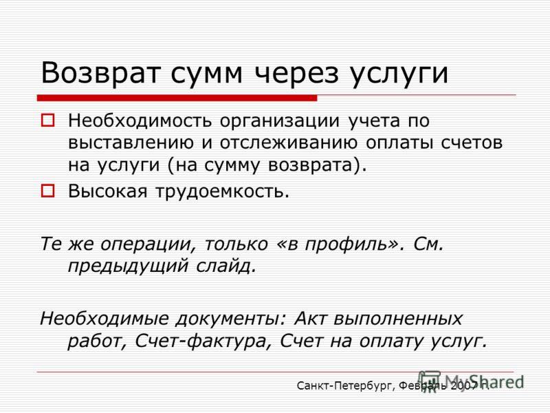 Санкт-Петербург, Февраль 2007 г. Возврат сумм через услуги Необходимость организации учета по выставлению и отслеживанию оплаты счетов на услуги (на сумму возврата). Высокая трудоемкость. Те же операции, только «в профиль». См. предыдущий слайд. Необ