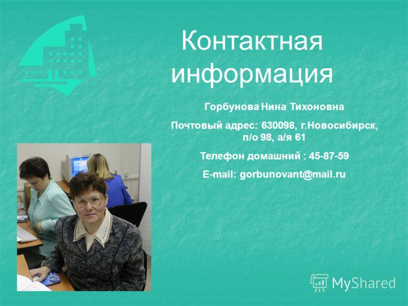 Контактная информация Горбунова Нина Тихоновна Почтовый адрес: 630098, г.Новосибирск, п/о 98, а/я 61 Телефон домашний : 45-87-59 E-mail: gorbunovant@mail.ru