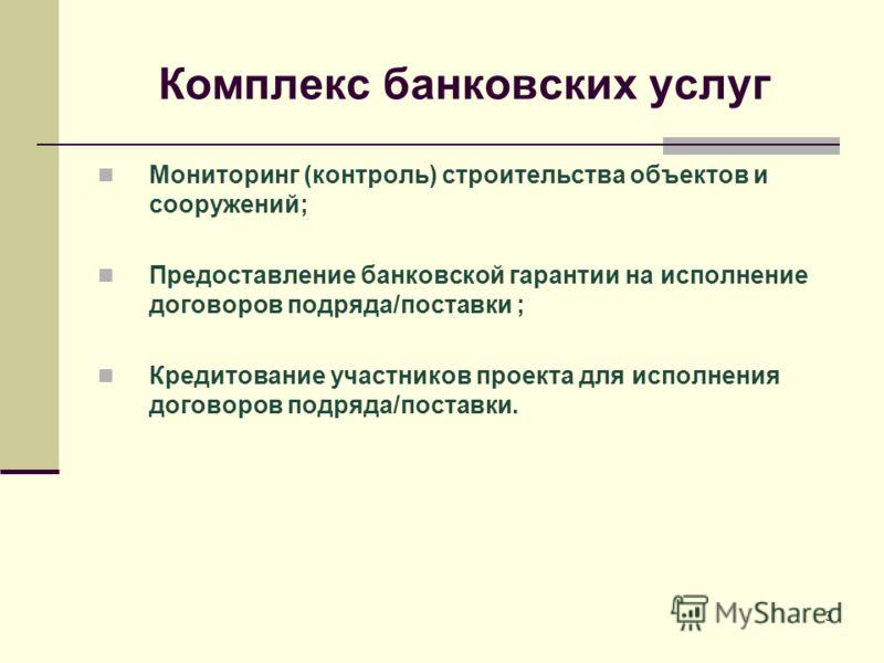 3 Комплекс банковских услуг Мониторинг (контроль) строительства объектов и сооружений; Предоставление банковской гарантии на исполнение договоров подряда/поставки ; Кредитование участников проекта для исполнения договоров подряда/поставки.