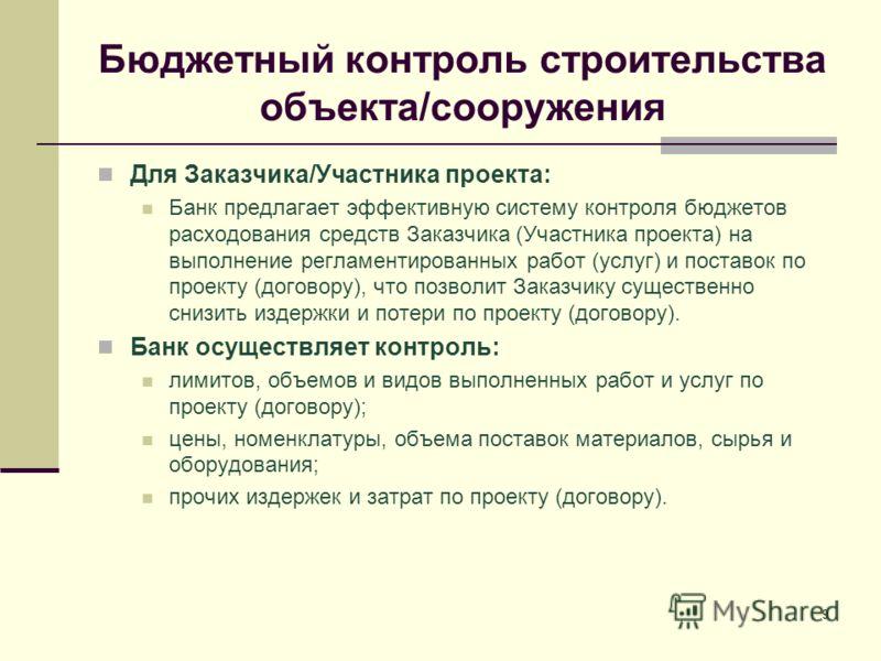 9 Бюджетный контроль строительства объекта/сооружения Для Заказчика/Участника проекта: Банк предлагает эффективную систему контроля бюджетов расходования средств Заказчика (Участника проекта) на выполнение регламентированных работ (услуг) и поставок