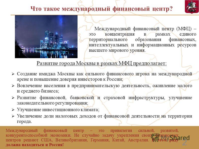 2 Что такое международный финансовый центр? Развитие города Москвы в рамках МФЦ предполагает: Создание имиджа Москвы как сильного финансового игрока на международной арене и повышение доверия инвесторов к России; Вовлечение населения в предпринимател