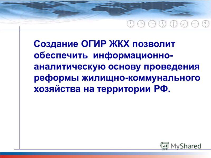 Главная задача проекта М-51 Создание ОГИР ЖКХ позволит обеспечить информационно- аналитическую основу проведения реформы жилищно-коммунального хозяйства на территории РФ.