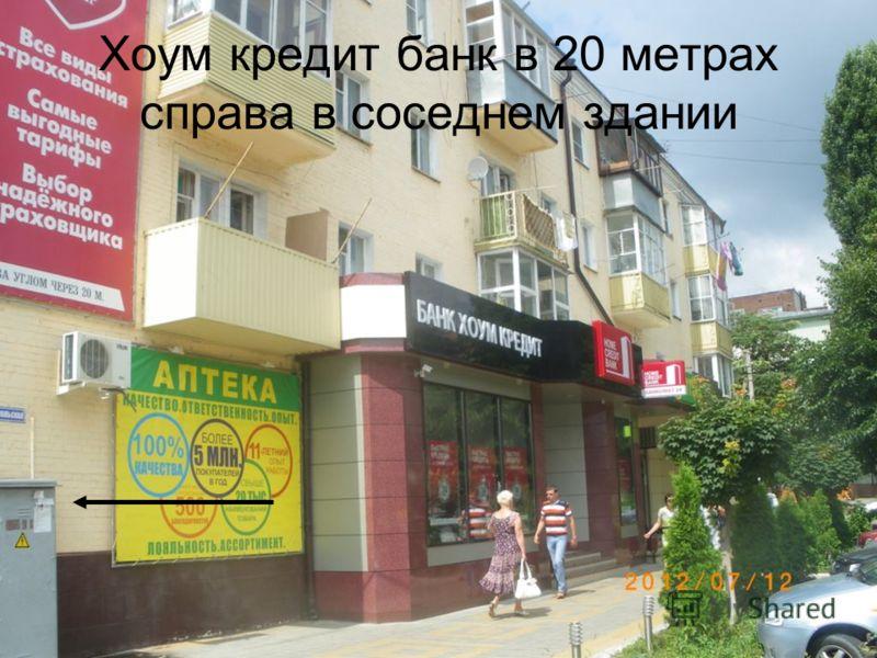 Хоум кредит банк в 20 метрах справа в соседнем здании
