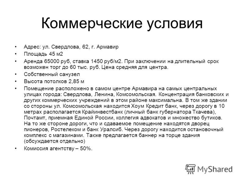 Коммерческие условия Адрес: ул. Свердлова, 62, г. Армавир Площадь 45 м2 Аренда 65000 руб, ставка 1450 руб/м2. При заключении на длительный срок возможен торг до 60 тыс. руб. Цена средняя для центра. Собственный санузел Высота потолков 2,85 м Помещени