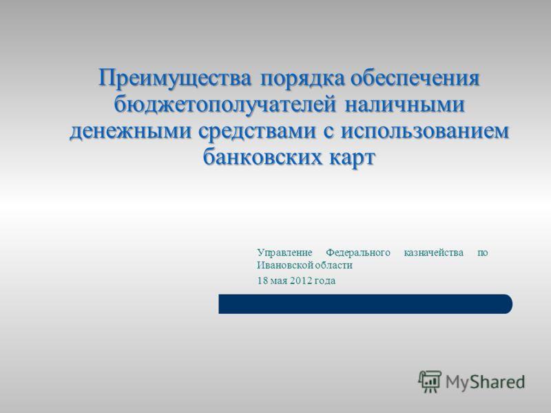 Преимущества порядка обеспечения бюджетополучателей наличными денежными средствами с использованием банковских карт Управление Федерального казначейства по Ивановской области 18 мая 2012 года