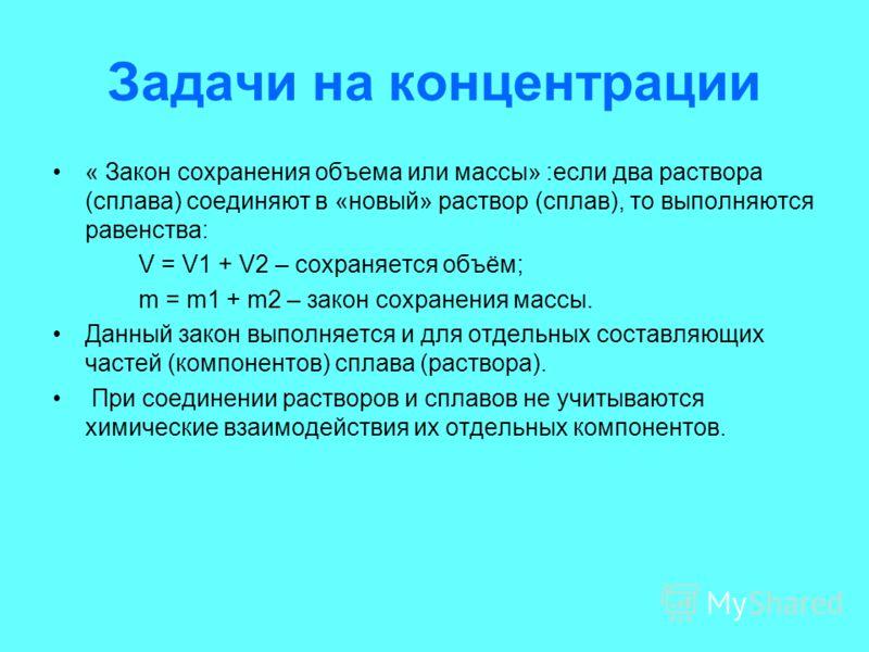 Задачи на концентрации « Закон сохранения объема или массы» :если два раствора (сплава) соединяют в «новый» раствор (сплав), то выполняются равенства: V = V1 + V2 – сохраняется объём; m = m1 + m2 – закон сохранения массы. Данный закон выполняется и д