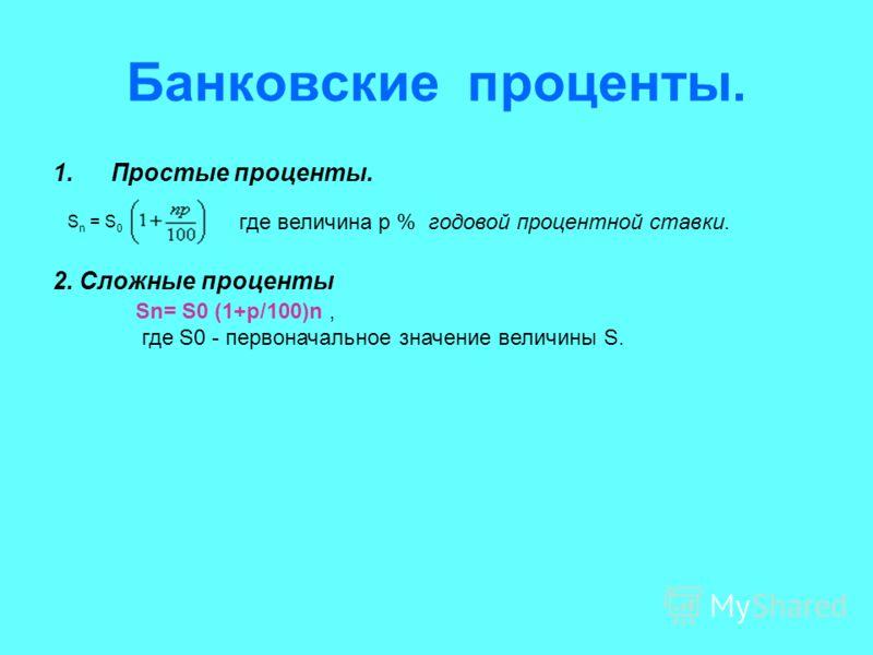 Банковские проценты. 1.Простые проценты. 2. Сложные проценты Sn= S0 (1+p/100)n, где S0 - первоначальное значение величины S. S n = S 0 где величина р % годовой процентной ставки.