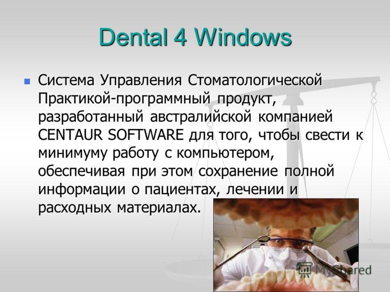 Dental 4 Windows Система Управления Стоматологической Практикой-программный продукт, разработанный австралийской компанией CENTAUR SOFTWARE для того, чтобы свести к минимуму работу с компьютером, обеспечивая при этом сохранение полной информации о па