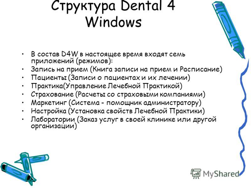 Структура Dental 4 Windows В состав D4W в настоящее время входят семь приложений (режимов): Запись на прием (Книга записи на прием и Расписание) Пациенты (Записи о пациентах и их лечении) Практика(Управление Лечебной Практикой) Страхование (Расчеты с