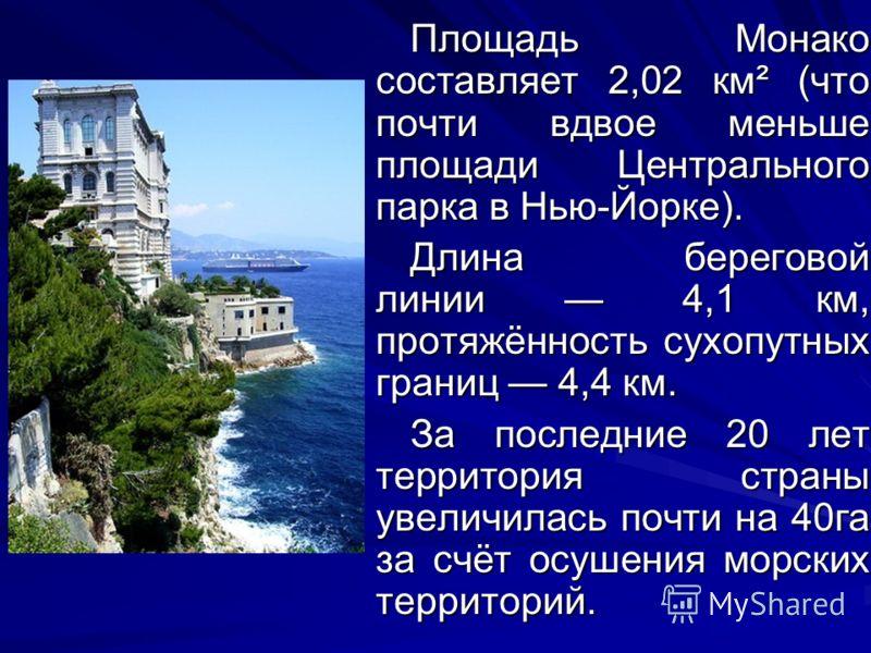 Площадь Монако составляет 2,02 км² (что почти вдвое меньше площади Центрального парка в Нью-Йорке). Длина береговой линии 4,1 км, протяжённость сухопутных границ 4,4 км. За последние 20 лет территория страны увеличилась почти на 40га за счёт осушения