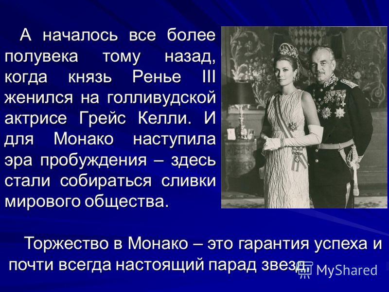 А началось все более полувека тому назад, когда князь Ренье III женился на голливудской актрисе Грейс Келли. И для Монако наступила эра пробуждения – здесь стали собираться сливки мирового общества. Торжество в Монако – это гарантия успеха и почти вс