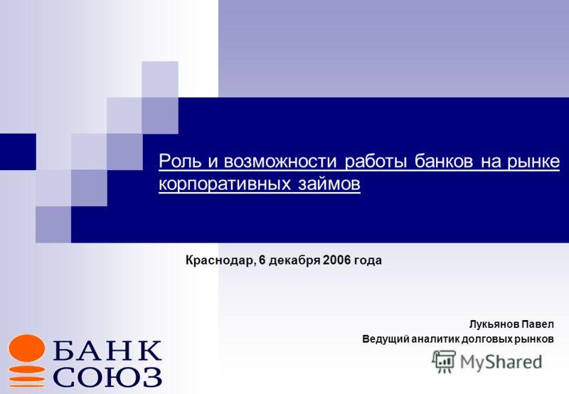 Роль и возможности работы банков на рынке корпоративных займов Краснодар, 6 декабря 2006 года Лукьянов Павел Ведущий аналитик долговых рынков