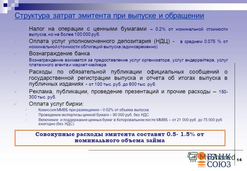 14 Структура затрат эмитента при выпуске и обращении Налог на операции с ценными бумагами – 0.2% от номинальной стоимости выпуска, но не более 100 000 руб. Оплата услуг уполномоченного депозитария (НДЦ) - в среднем 0.075 % от номинальной стоимости об