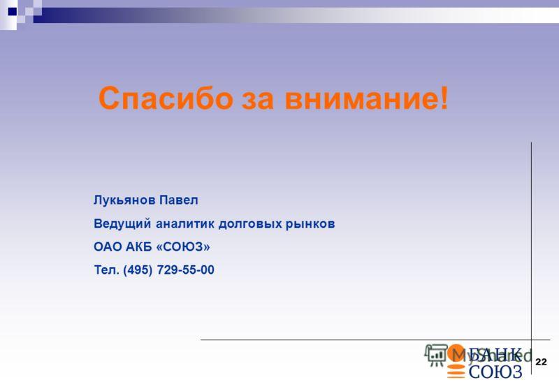 22 Спасибо за внимание! Лукьянов Павел Ведущий аналитик долговых рынков ОАО АКБ «СОЮЗ» Тел. (495) 729-55-00