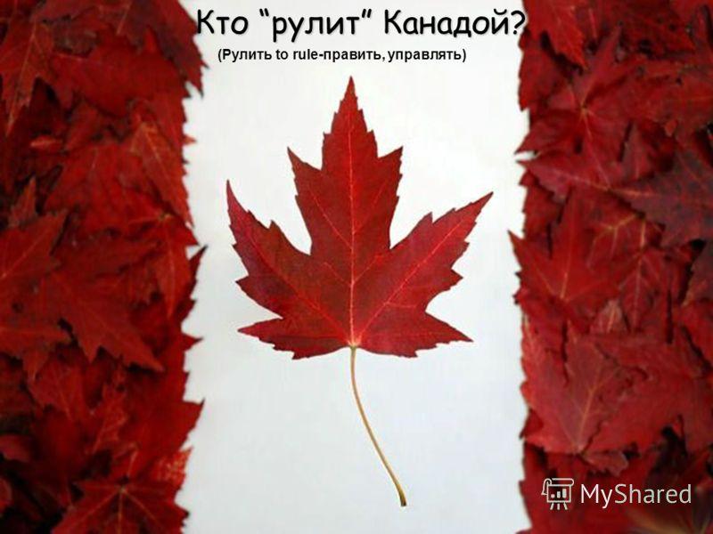 Кто рулит Канадой? (Рулить to rule-править, управлять)