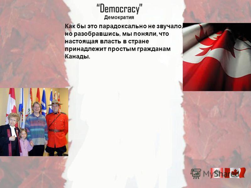 Democracy Демократия Как бы это парадоксально не звучало, но разобравшись, мы поняли, что настоящая власть в стране принадлежит простым гражданам Канады.