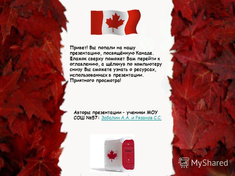 Привет! Вы попали на нашу презентацию, посвящённую Канаде. Флажок сверху поможет Вам перейти к оглавлению, а щёлкнув по компьютеру снизу Вы сможете узнать о ресурсах, использованных в презентации. Приятного просмотра! Авторы презентации – ученики МОУ