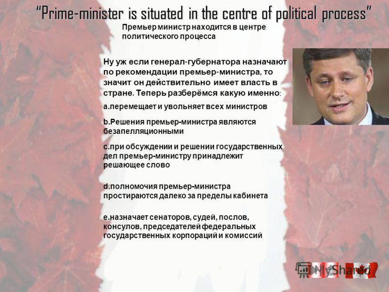Ну уж если генерал - губернатора назначают по рекомендации премьер - министра, то значит он действительно имеет власть в стране. Теперь разберёмся какую именно : a.перемещает и увольняет всех министров Prime-minister is situated in the centre of poli