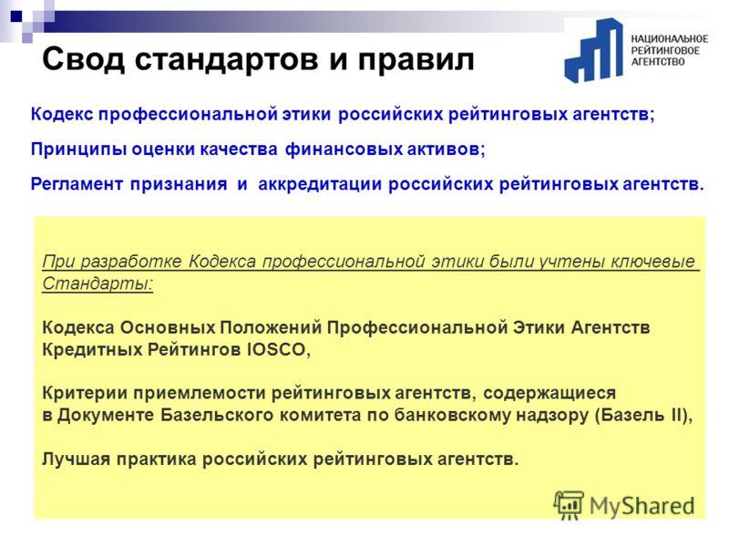 Свод стандартов и правил При разработке Кодекса профессиональной этики были учтены ключевые Стандарты: Кодекса Основных Положений Профессиональной Этики Агентств Кредитных Рейтингов IOSCO, Критерии приемлемости рейтинговых агентств, содержащиеся в До