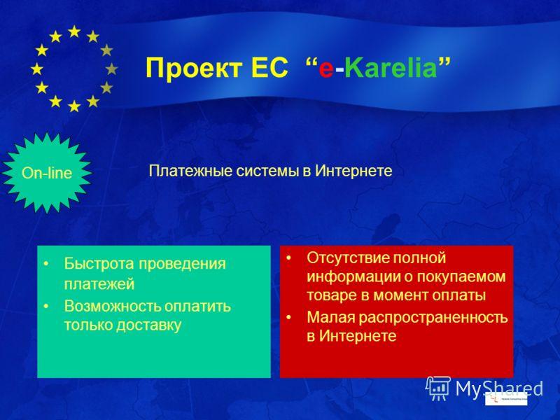 Проект ЕС e-Karelia Платежные системы в Интернете Быстрота проведения платежей Возможность оплатить только доставку Отсутствие полной информации о покупаемом товаре в момент оплаты Малая распространенность в Интернете On-line
