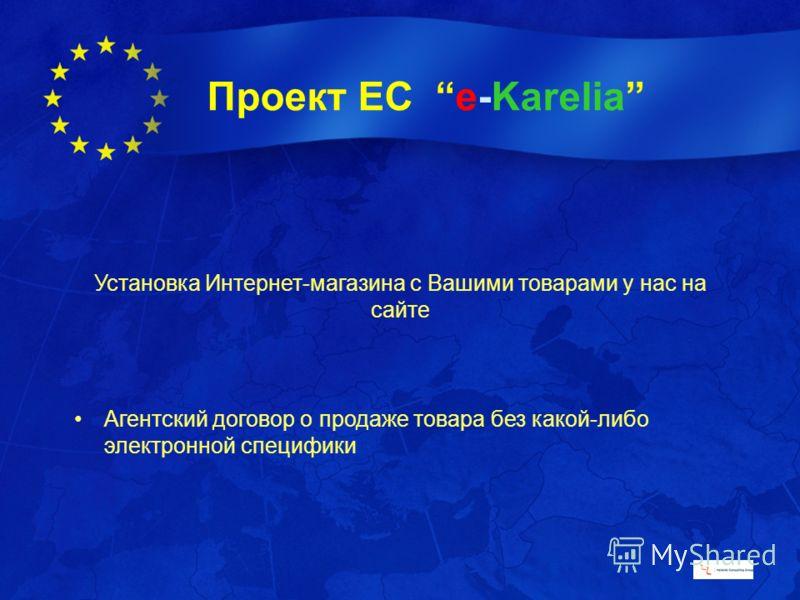 Проект ЕС e-Karelia Установка Интернет-магазина с Вашими товарами у нас на сайте Агентский договор о продаже товара без какой-либо электронной специфики