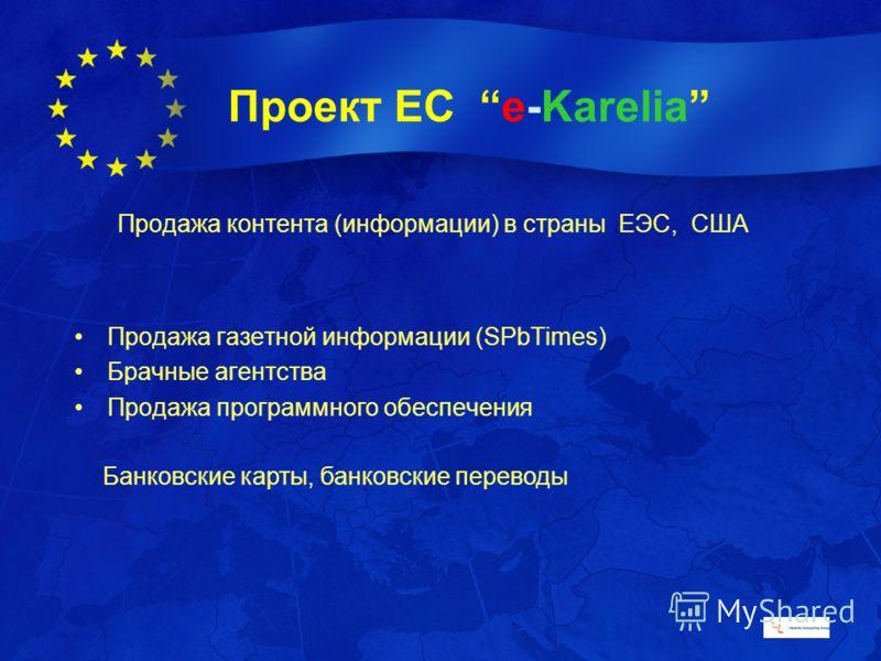 Проект ЕС e-Karelia Продажа контента (информации) в страны EЭC, США Продажа газетной информации (SPbTimes) Брачные агентства Продажа программного обеспечения Банковские карты, банковские переводы