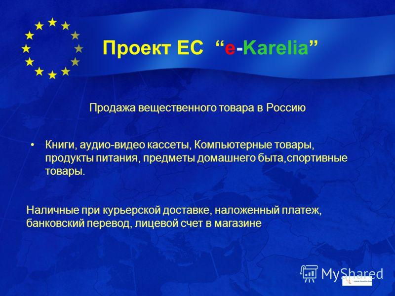 Проект ЕС e-Karelia Продажа вещественного товара в Россию Книги, аудио-видео кассеты, Компьютерные товары, продукты питания, предметы домашнего быта,спортивные товары. Наличные при курьерской доставке, наложенный платеж, банковский перевод, лицевой с