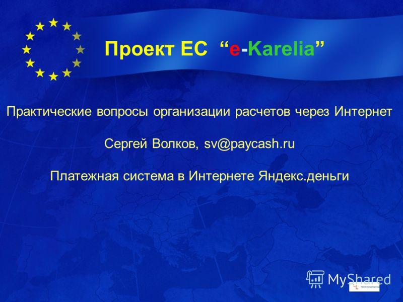 Проект ЕС e-Karelia Практические вопросы организации расчетов через Интернет Сергей Волков, sv@paycash.ru Платежная система в Интернете Яндекс.деньги