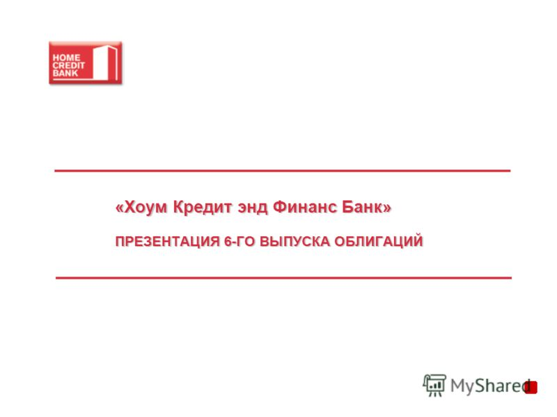 «Хоум Кредит энд Финанс Банк» ПРЕЗЕНТАЦИЯ 6-ГО ВЫПУСКА ОБЛИГАЦИЙ