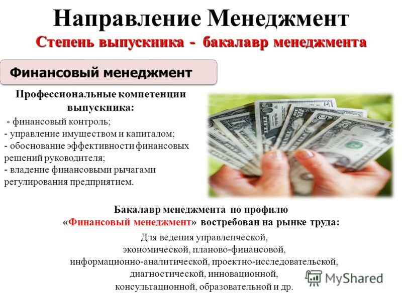 Направление Менеджмент Степень выпускника - бакалавр менеджмента Бакалавр менеджмента по профилю «Финансовый менеджмент» востребован на рынке труда: Для ведения управленческой, экономической, планово-финансовой, информационно-аналитической, проектно-