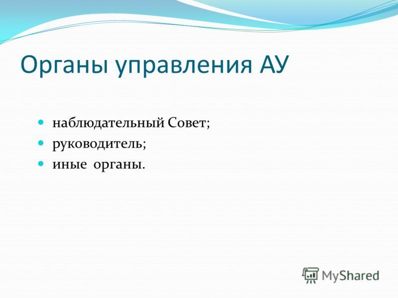 Органы управления АУ наблюдательный Совет; руководитель; иные органы.
