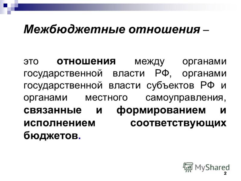 2 Межбюджетные отношения – это отношения между органами государственной власти РФ, органами государственной власти субъектов РФ и органами местного самоуправления, связанные и формированием и исполнением соответствующих бюджетов.