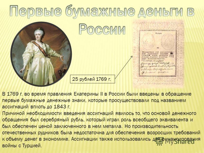 В 1769 г. во время правления Екатерины II в России были введены в обращение первые бумажные денежные знаки, которые просуществовали под названием ассигнаций вплоть до 1843 г. Причиной необходимости введения ассигнаций явилось то, что основой денежног
