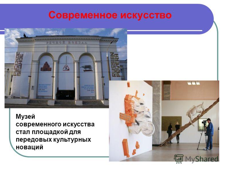 Современное искусство Музей современного искусства стал площадкой для передовых культурных новаций