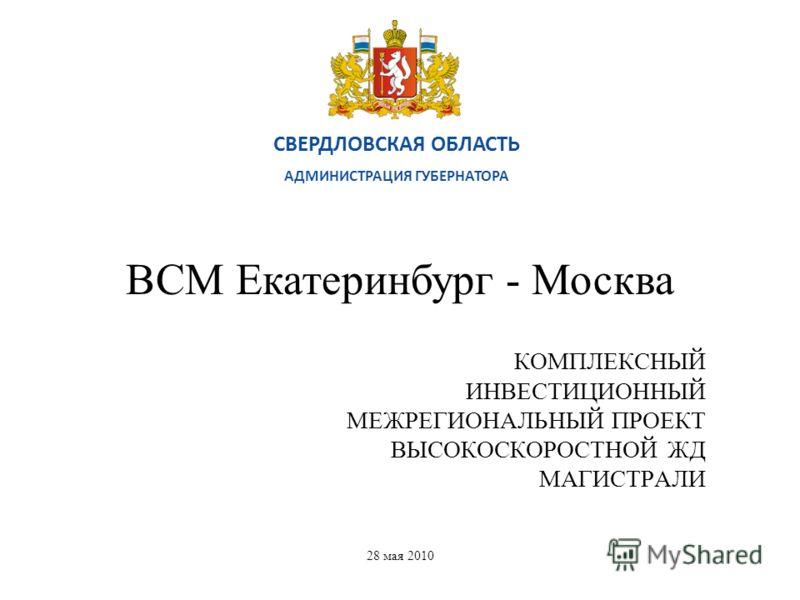 СВЕРДЛОВСКАЯ ОБЛАСТЬ АДМИНИСТРАЦИЯ ГУБЕРНАТОРА 28 мая 2010 КОМПЛЕКСНЫЙ ИНВЕСТИЦИОННЫЙ МЕЖРЕГИОНАЛЬНЫЙ ПРОЕКТ ВЫСОКОСКОРОСТНОЙ ЖД МАГИСТРАЛИ ВСМ Екатеринбург - Москва
