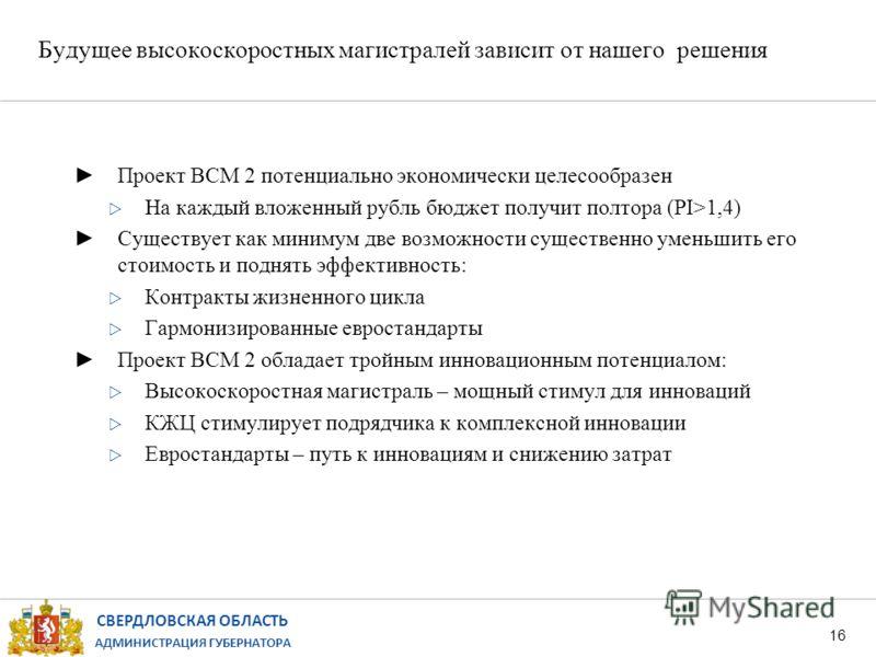 СВЕРДЛОВСКАЯ ОБЛАСТЬ АДМИНИСТРАЦИЯ ГУБЕРНАТОРА Будущее высокоскоростных магистралей зависит от нашего решения 16 Проект ВСМ 2 потенциально экономически целесообразен На каждый вложенный рубль бюджет получит полтора (PI>1,4) Существует как минимум две