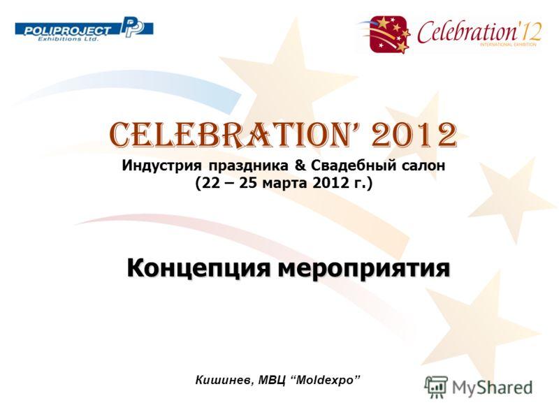 CELEBRATION 2012 Индустрия праздника & Свадебный салон (22 – 25 марта 2012 г.) Кишинев, МВЦ Moldexpo Концепция мероприятия